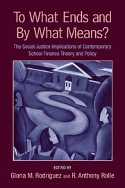 To What Ends and By What Means - The Social Justice Implications of Contemporary School Finance Theory and Policy ebook by Gloria M. Rodriguez,R. Anthony Rolle