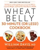 Wheat Belly 30-Minute (or Less!) Cookbook - 200 Quick and Simple Recipes to Lose the Wheat, Lose the Weight, and Find Your Path Back to Health 電子書籍 by William Davis