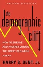 The Demographic Cliff - How to Survive and Prosper During the Great Deflation of 2014-2019 ebook by Harry S. Dent, Jr.