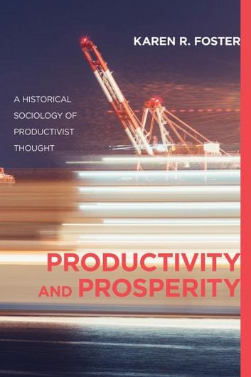 Productivity and Prosperity - An Historical Sociology of Productivist Thought ebook by Karen R. Foster