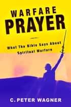 Warfare Prayer: What the Bible Says about Spiritual Warfare ebook by C. Peter Wagner