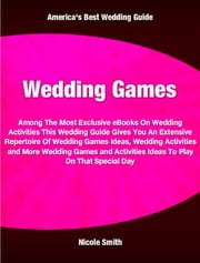 Wedding Games - Among The Most Exclusive eBooks On Wedding Activities This Wedding Guide Gives You An Extensive Repertoire Of Wedding Games Ideas, Wedding Activities and More Wedding Games and Activities Ideas To Play On That Special Day ebook by Nicole Smith