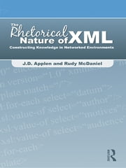 The Rhetorical Nature of XML - Constructing Knowledge in Networked Environments ebook by J.D. Applen,Rudy McDaniel