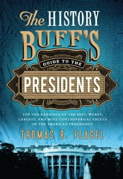 The History Buff's Guide to the Presidents - Top Ten Rankings of the Best, Worst, Largest, and Most Controversial Facets of the American Presidency ebook by Thomas R. Flagel