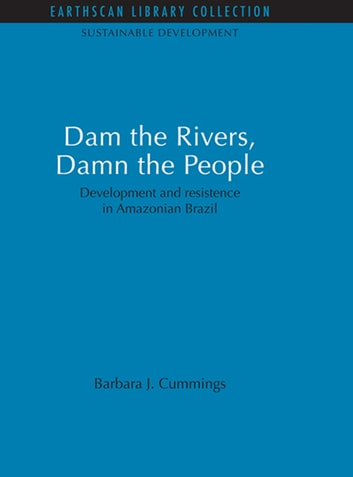 Dam the Rivers, Damn the People - Development and resistence in Amazonian Brazil ebook by Barbara J. Cummings