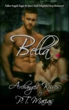 Bella, Fallen Angels Sugar & Spice, And Delightful Sexy Romance! Archangels Kisses ebook by P.T. Macias