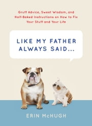 Like My Father Always Said... - Gruff Advice, Sweet Wisdom, and Half-Baked Instructions on How to Fix Your Stuff and Your Life ebook by Erin McHugh