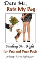 Date Me, Date My Dog - Finding Mr. Right for You and Your Pack ebook by Leigh Anne Jasheway