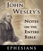 John Wesley's Notes on the Entire Bible-Book of Ephesians ebook by John Wesley