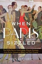 When Paris Sizzled - The 1920s Paris of Hemingway, Chanel, Cocteau, Cole Porter, Josephine Baker, and Their Friends ebook by Mary McAuliffe