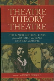 Theatre/Theory/Theatre - The Major Critical Texts from Aristotle and Zeami to Soyinka and Havel ebook by Daniel Gerould
