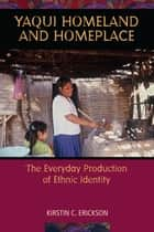 Yaqui Homeland and Homeplace - The Everyday Production of Ethnic Identity ebook by Kirstin C. Erickson