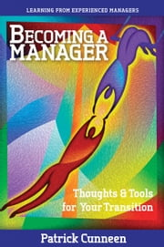 Becoming a Manager: Thoughts & Tools for Your Transition - Learning from Experienced Managers ebook by Patrick Cunneen