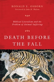 Death Before the Fall - Biblical Literalism and the Problem of Animal Suffering ebook by Ronald E. Osborn,John H. Walton