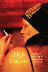 Holy Harlots - Femininity, Sexuality, and Black Magic in Brazil ebook by Kelly E. Hayes