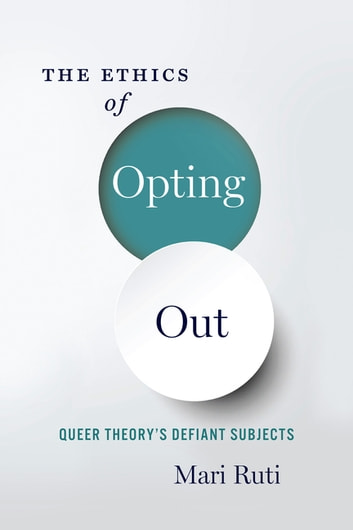 The Ethics of Opting Out - Queer Theory's Defiant Subjects ebook by Mari Ruti