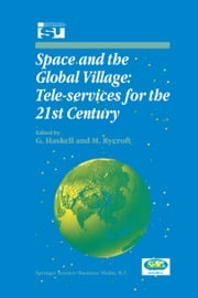 Space and the Global Village: Tele-services for the 21st Century - Proceedings of International Symposium 3–5 June 1998, Strasbourg, France ebook by G. Haskell, Michael J Rycroft