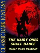 The Hairy Ones Shall Dance ebook by Manly Wade Wellman, Karl Wurf