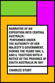 Narrative of an Expedition into Central Australia : Performed Under the Authority of Her Majesty's Government, During the Years 1844, 5, and 6, Together With A Notice of the Province of South Australia in 1847 ebook by Charles Sturt