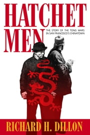 Hatchet Men - The Story of the Tong Wars in San Francisco's Chinatown ebook by Richard Dillon