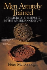 Men Astutely Trained - A History of the Jesuits in the American Century ebook by Peter Mcdonough