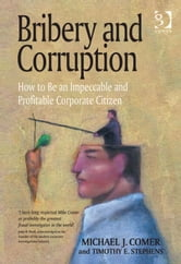 Bribery and Corruption - How to Be an Impeccable and Profitable Corporate Citizen ebook by Timothy E Stephens,Mr Michael J Comer