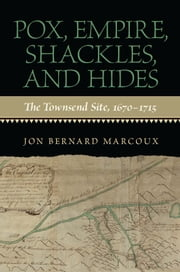 Pox, Empire, Shackles, and Hides - The Townsend Site, 1670-1715 ebook by Jon Bernard Marcoux