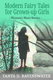 Modern Fairy Tales for Grown-up Girls - Women's Short Stories ebook by Tanya D. Ravenswater