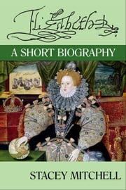 Elizabeth I: A Short Biography ebook by Stacey J. Mitchell