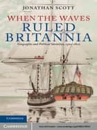When the Waves Ruled Britannia - Geography and Political Identities, 1500–1800 ebook by Jonathan Scott