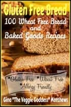 Gluten Free Bread: 100 Wheat Free Bread and Baked Goods Recipes ebook by Gina Matthews