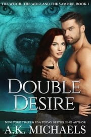 The Witch, The Wolf, and The Vampire: Double Desire - The Witch, The Wolf and The Vampire, #1 ebook by A K Michaels