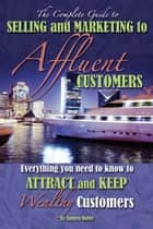 The Complete Guide to Selling and Marketing to Affluent Customers: Everything You Need to Know to Attract and Keep Wealthy Customers ebook by Tamsen Butler