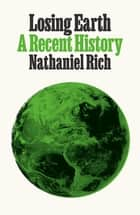 Losing Earth - A Recent History eBook by Nathaniel Rich