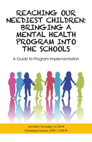 Reaching Our Neediest Children: Bringing a Mental Health Program into the Schools - A Guide to Program Implementation ebook by Jennifer Crumpley, Penelope Moore