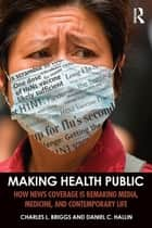 Making Health Public - How News Coverage Is Remaking Media, Medicine, and Contemporary Life ebook by Charles L. Briggs, Daniel C. Hallin