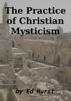 The Practice of Christian Mysticism ebook by Ed Hurst