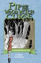 Pip and the Wood Witch Curse - A Spindlewood Tale ebook by Chris Mould