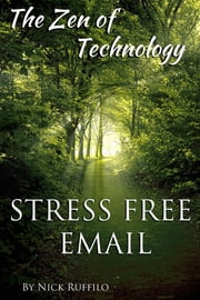 Zen of Technology - Stress-Free Email: Do email better - with efficiency and no stress. ebook by Nick Ruffilo,Anne Kostick