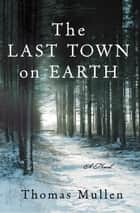 The Last Town on Earth - A Novel ebook by Thomas Mullen