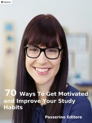 70 ways to get motivated and improve your study habits ebook by Passerino Editore