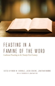 Feasting in a Famine of the Word - Lutheran Preaching in the Twenty-First Century ebook by Mark W. Birkholz, Jacob Corzine