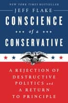 Conscience of a Conservative - A Rejection of Destructive Politics and a Return to Principle ebook by Jeff Flake
