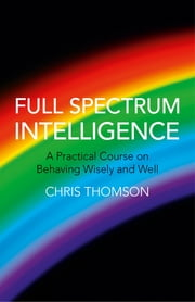 Full Spectrum Intelligence - A Practical Course on Behaving Wisely and Well ebook by Chris Thomson
