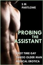 Probing the Assistant (First Time Gay Taboo Older Man Medical Menage Erotica) ebook by S M Partlowe