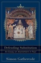 Defending Substitution (Acadia Studies in Bible and Theology) - An Essay on Atonement in Paul ebook by Simon Gathercole, Craig Evans, Lee McDonald