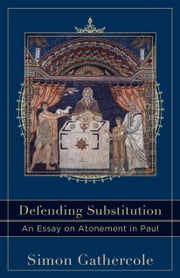 Defending Substitution (Acadia Studies in Bible and Theology) - An Essay on Atonement in Paul ebook by Simon Gathercole,Craig Evans,Lee McDonald
