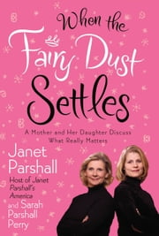 When the Fairy Dust Settles - A Mother and Her Daughter Discuss What Really Matters ebook by Janet Parshall,Sarah Parshall Perry