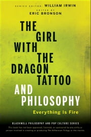 The Girl with the Dragon Tattoo and Philosophy - Everything Is Fire ebook by William Irwin,Eric Bronson