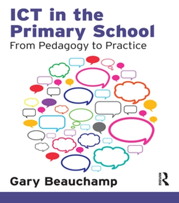 ICT in the Primary School - From Pedagogy to Practice ebook by Gary Beauchamp